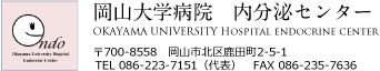 岡山大学病院 内分泌センター OKAYAMA UNIVERSITY Hospital endocrine center 〒700-8558 岡山市北区鹿田町2-5-1 TEL 086-223-7151(代表) FAX 086-235-7636